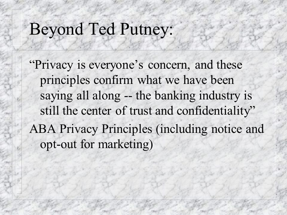 Beyond Ted Putney: Privacy is everyones concern, and these principles confirm what we have been saying all along -- the banking industry is still the center of trust and confidentiality ABA Privacy Principles (including notice and opt-out for marketing)