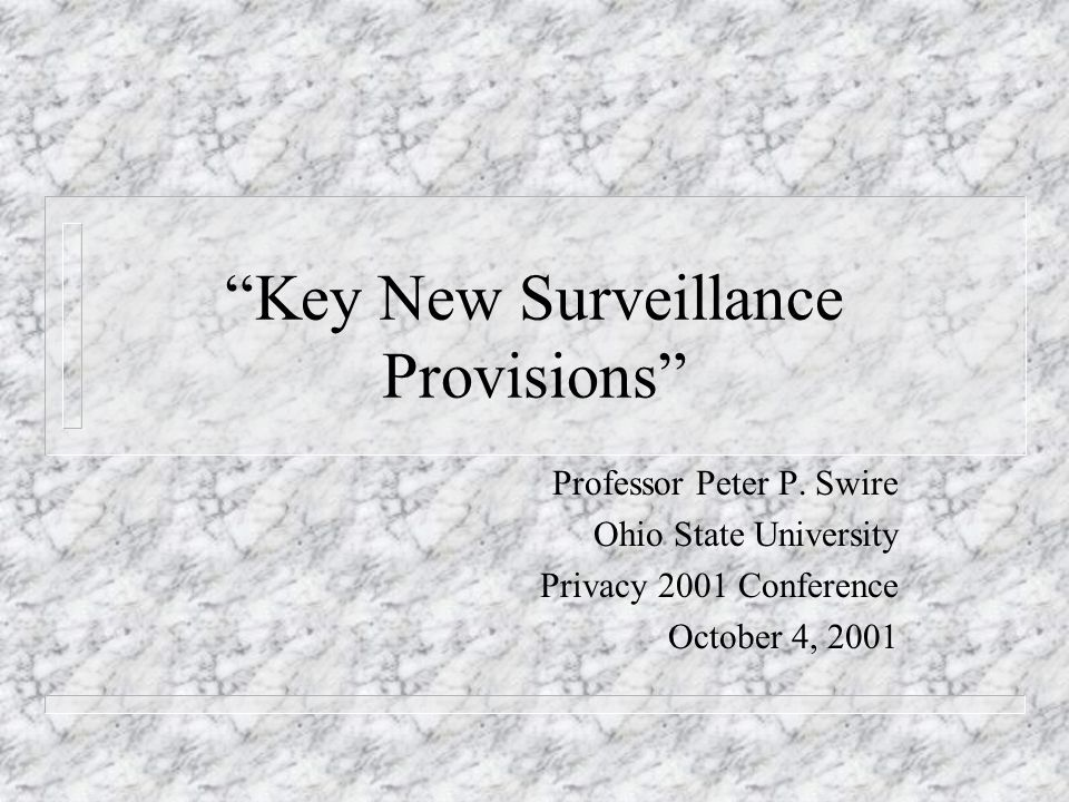 Key New Surveillance Provisions Professor Peter P. Swire Ohio State University Privacy 2001 Conference October 4, 2001