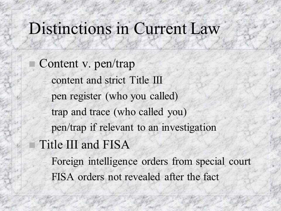 Distinctions in Current Law n Content v. pen/trap – content and strict Title III – pen register (who you called) – trap and trace (who called you) – p