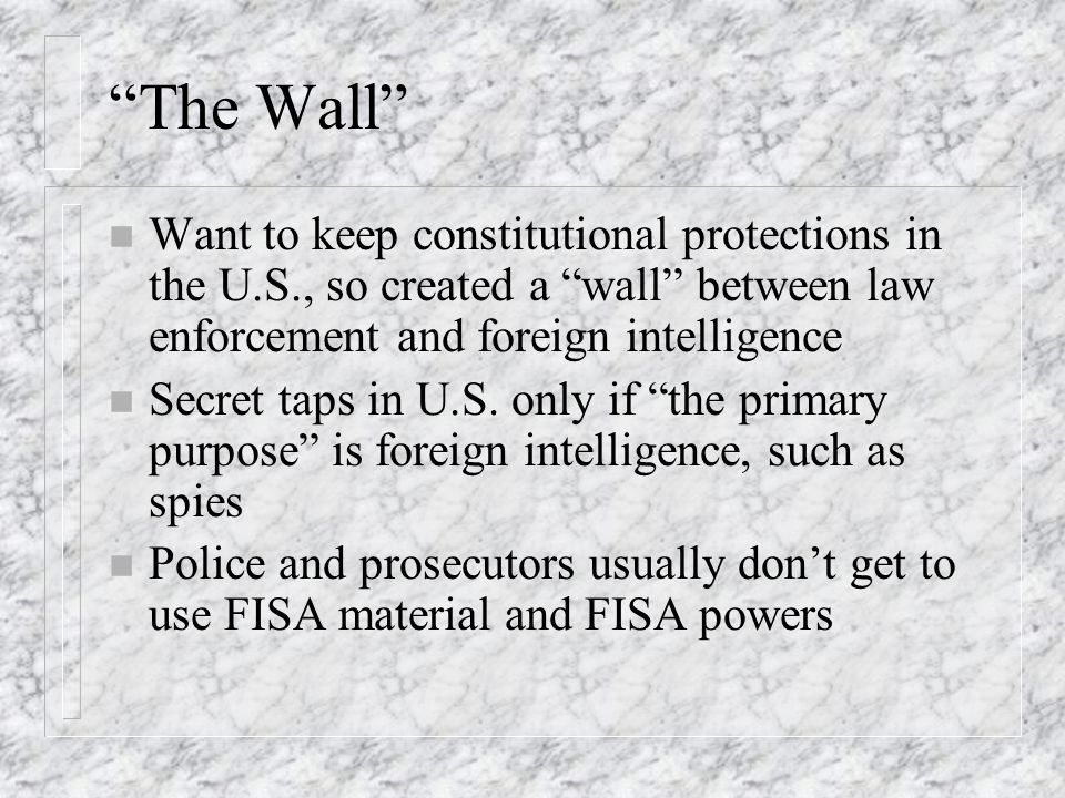 The Wall n Want to keep constitutional protections in the U.S., so created a wall between law enforcement and foreign intelligence n Secret taps in U.