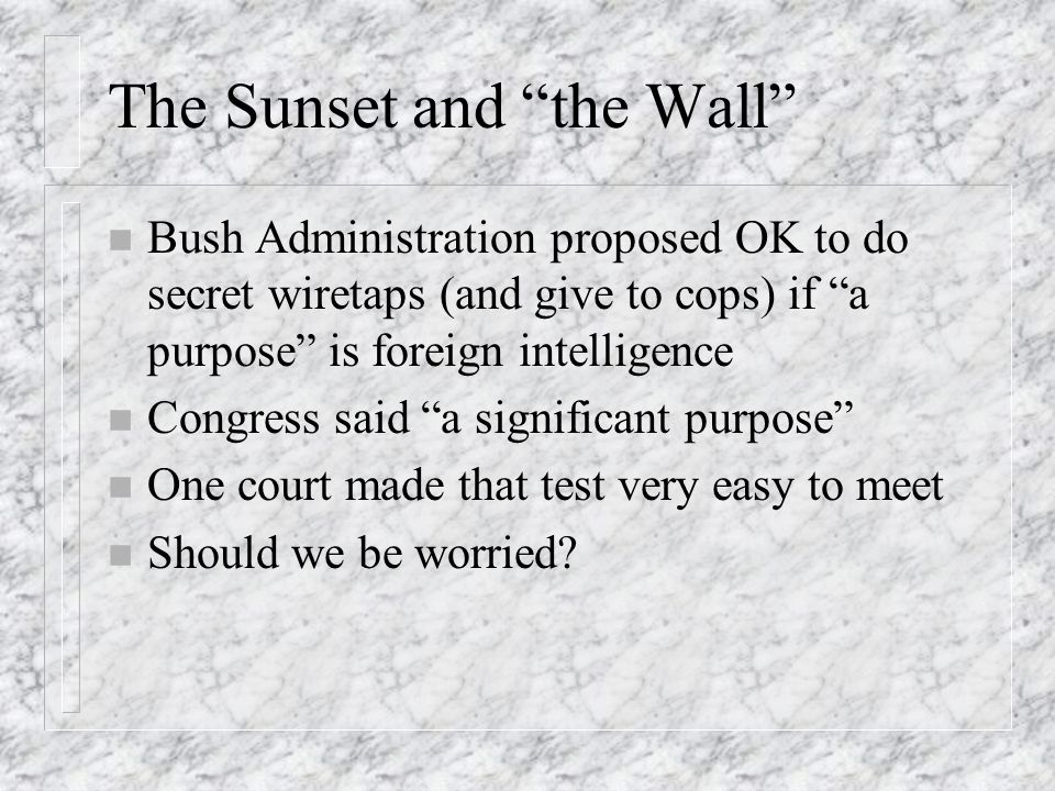 The Sunset and the Wall n Bush Administration proposed OK to do secret wiretaps (and give to cops) if a purpose is foreign intelligence n Congress said a significant purpose n One court made that test very easy to meet n Should we be worried