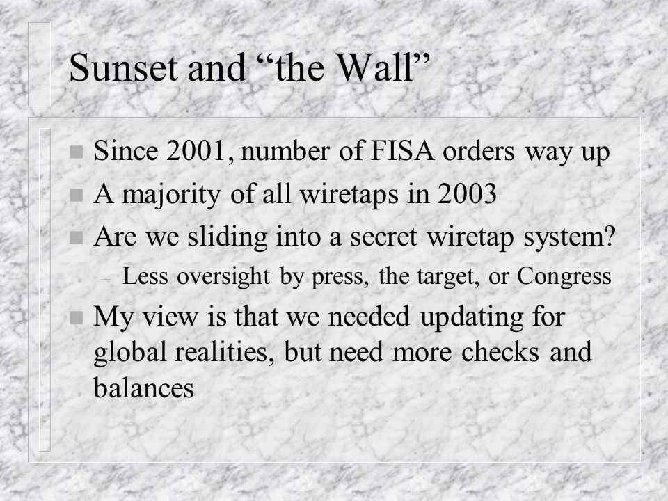 Sunset and the Wall n Since 2001, number of FISA orders way up n A majority of all wiretaps in 2003 n Are we sliding into a secret wiretap system.