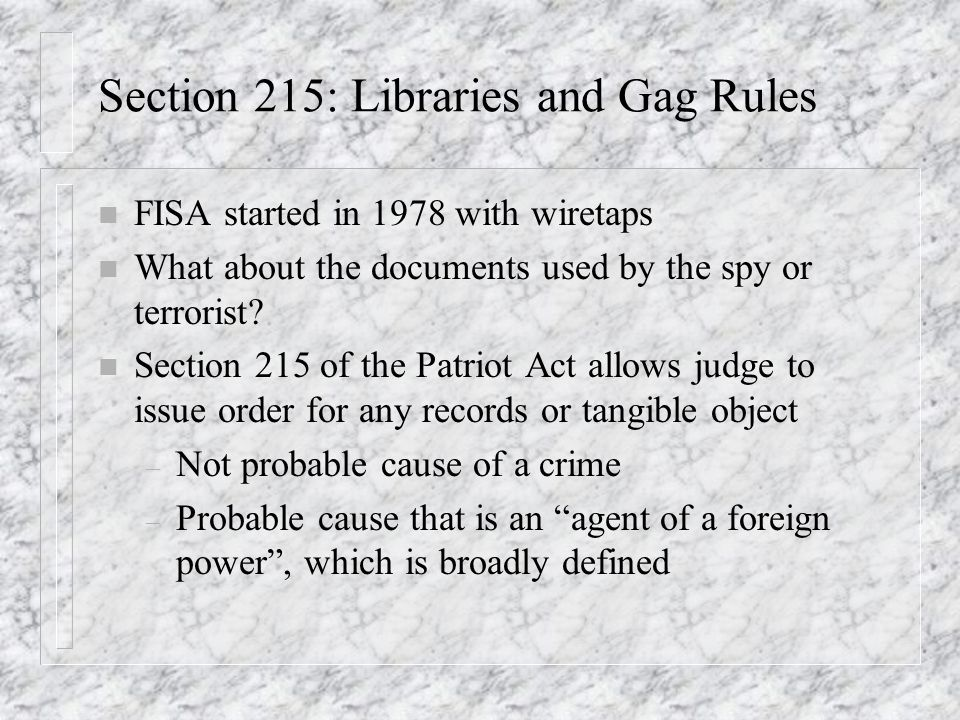 Section 215: Libraries and Gag Rules n FISA started in 1978 with wiretaps n What about the documents used by the spy or terrorist.