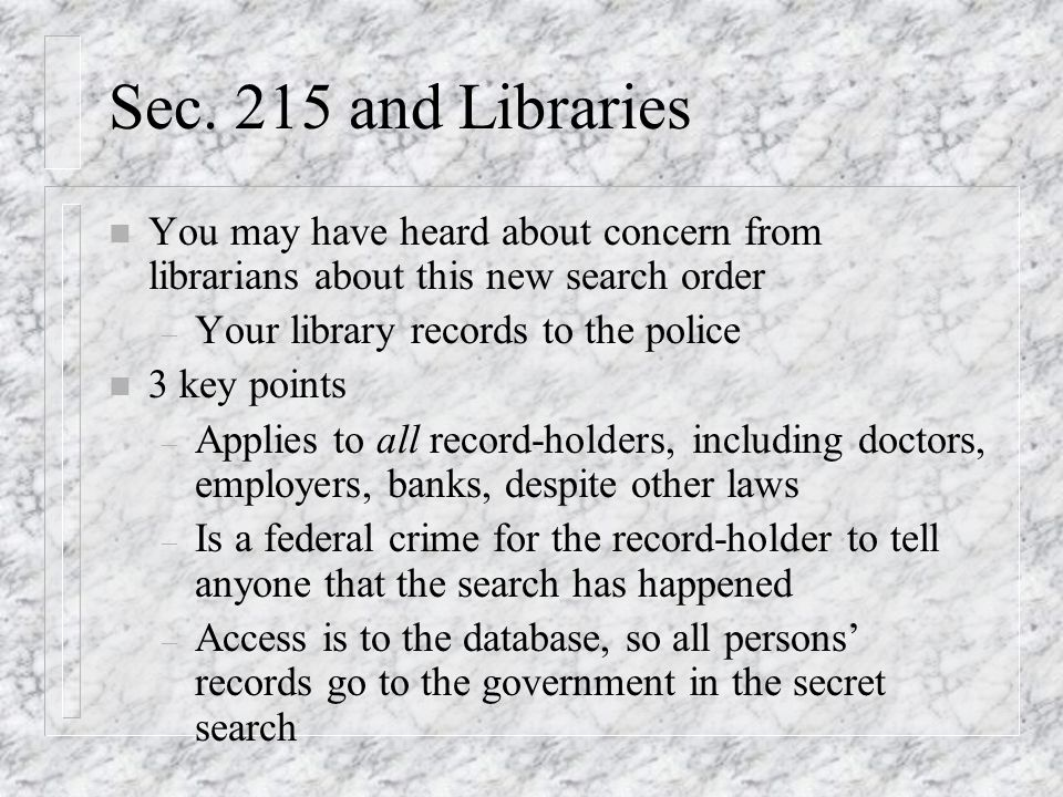 Sec. 215 and Libraries n You may have heard about concern from librarians about this new search order – Your library records to the police n 3 key poi