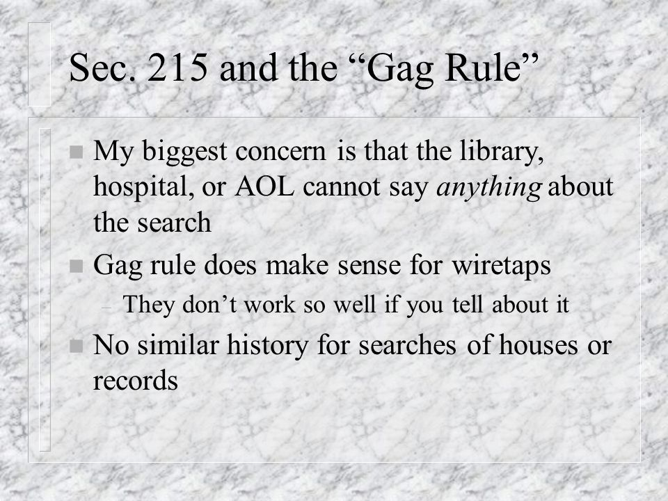 Sec. 215 and the Gag Rule n My biggest concern is that the library, hospital, or AOL cannot say anything about the search n Gag rule does make sense f