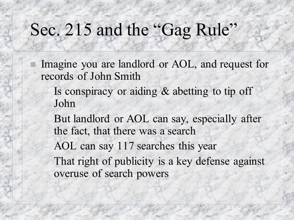 Sec. 215 and the Gag Rule n Imagine you are landlord or AOL, and request for records of John Smith – Is conspiracy or aiding & abetting to tip off Joh