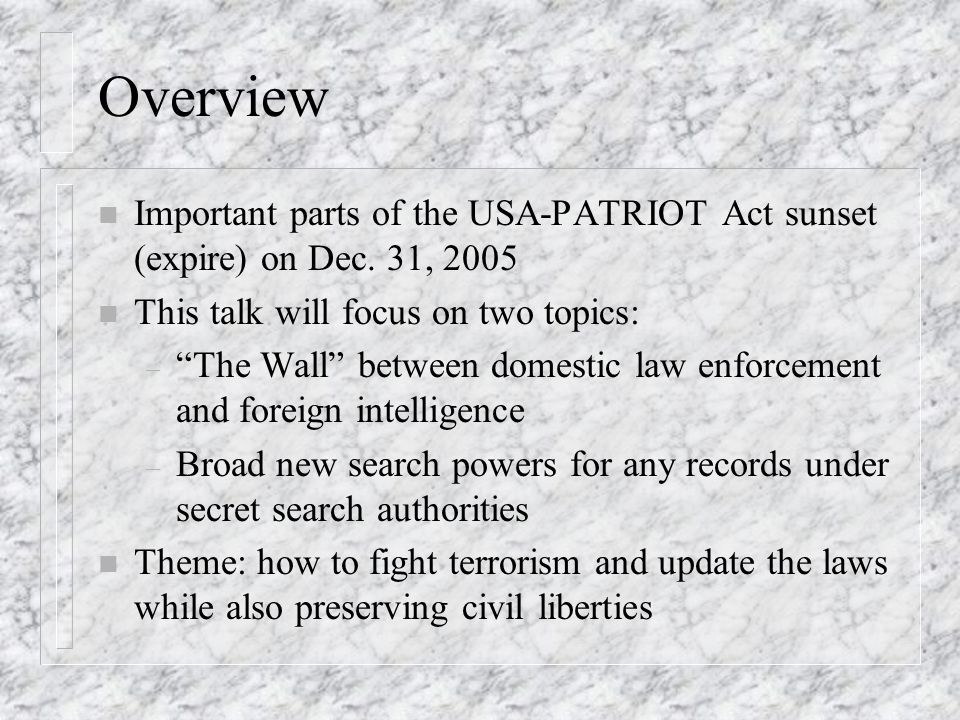 Overview n Important parts of the USA-PATRIOT Act sunset (expire) on Dec. 31, 2005 n This talk will focus on two topics: – The Wall between domestic l