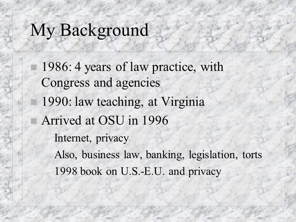 My Background n 1986: 4 years of law practice, with Congress and agencies n 1990: law teaching, at Virginia n Arrived at OSU in 1996 – Internet, privacy – Also, business law, banking, legislation, torts – 1998 book on U.S.-E.U.