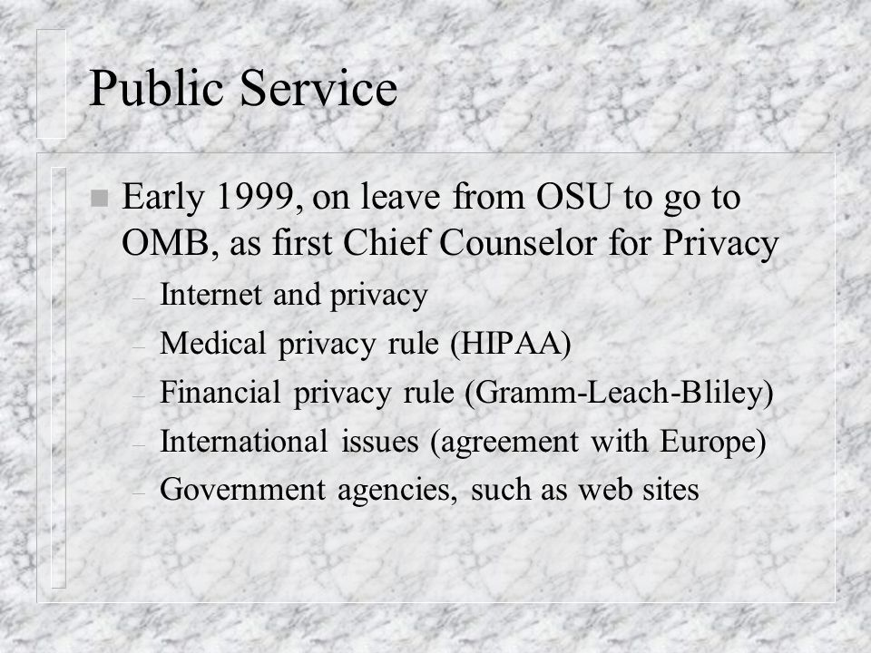 Public Service n Early 1999, on leave from OSU to go to OMB, as first Chief Counselor for Privacy – Internet and privacy – Medical privacy rule (HIPAA) – Financial privacy rule (Gramm-Leach-Bliley) – International issues (agreement with Europe) – Government agencies, such as web sites