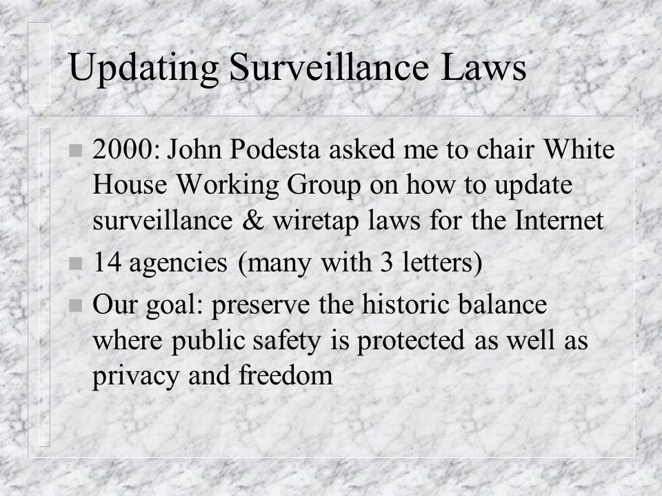 Updating Surveillance Laws n 2000: John Podesta asked me to chair White House Working Group on how to update surveillance & wiretap laws for the Internet n 14 agencies (many with 3 letters) n Our goal: preserve the historic balance where public safety is protected as well as privacy and freedom