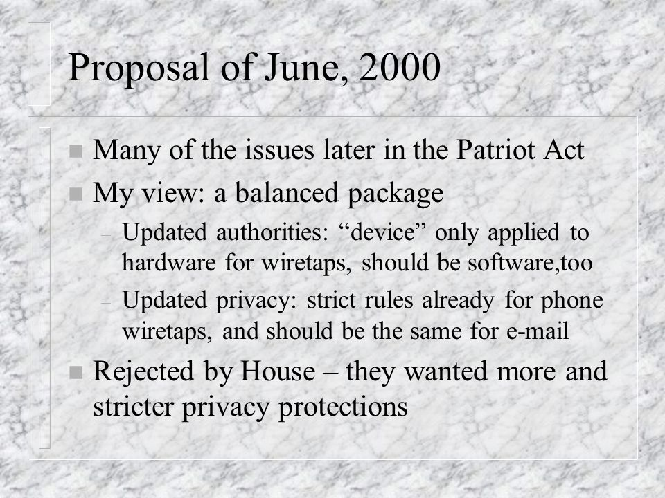Proposal of June, 2000 n Many of the issues later in the Patriot Act n My view: a balanced package – Updated authorities: device only applied to hardware for wiretaps, should be software,too – Updated privacy: strict rules already for phone wiretaps, and should be the same for e-mail n Rejected by House – they wanted more and stricter privacy protections