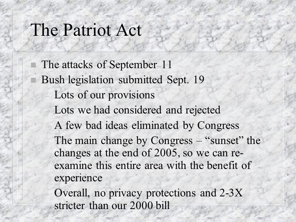 The Patriot Act n The attacks of September 11 n Bush legislation submitted Sept. 19 – Lots of our provisions – Lots we had considered and rejected – A