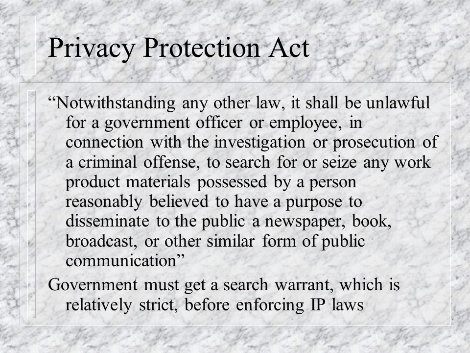 Privacy Protection Act Notwithstanding any other law, it shall be unlawful for a government officer or employee, in connection with the investigation or prosecution of a criminal offense, to search for or seize any work product materials possessed by a person reasonably believed to have a purpose to disseminate to the public a newspaper, book, broadcast, or other similar form of public communication Government must get a search warrant, which is relatively strict, before enforcing IP laws