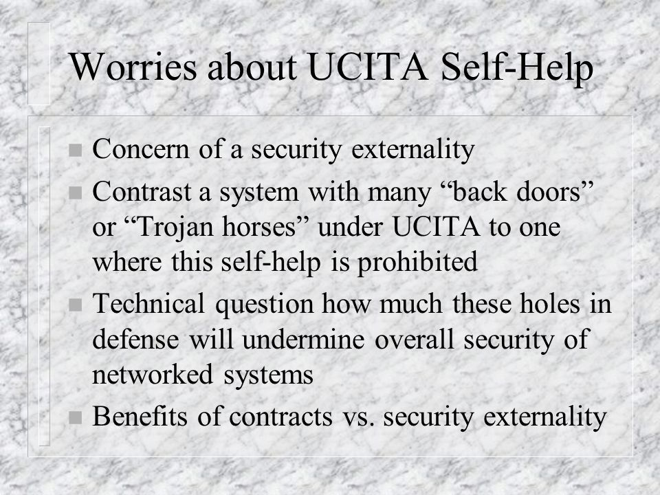 Worries about UCITA Self-Help n Concern of a security externality n Contrast a system with many back doors or Trojan horses under UCITA to one where t