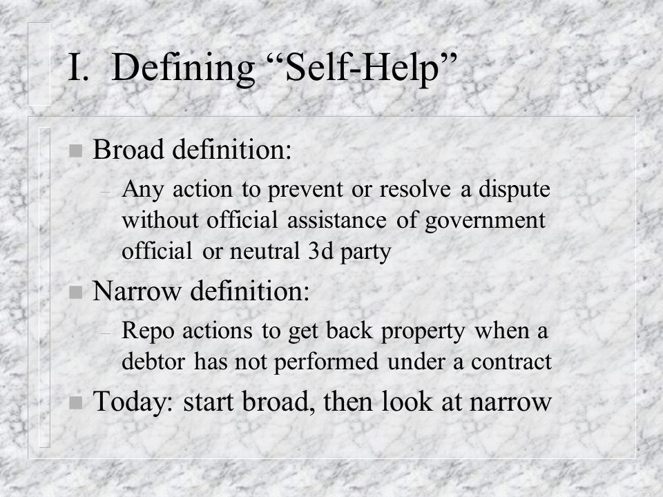 I. Defining Self-Help n Broad definition: – Any action to prevent or resolve a dispute without official assistance of government official or neutral 3