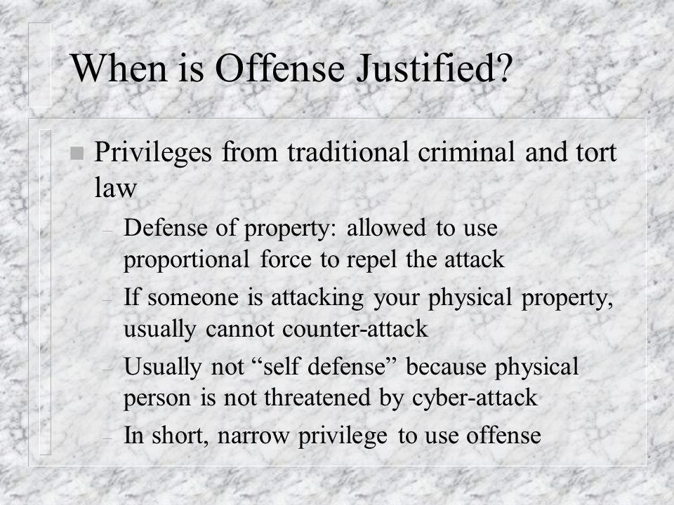 When is Offense Justified? n Privileges from traditional criminal and tort law – Defense of property: allowed to use proportional force to repel the a