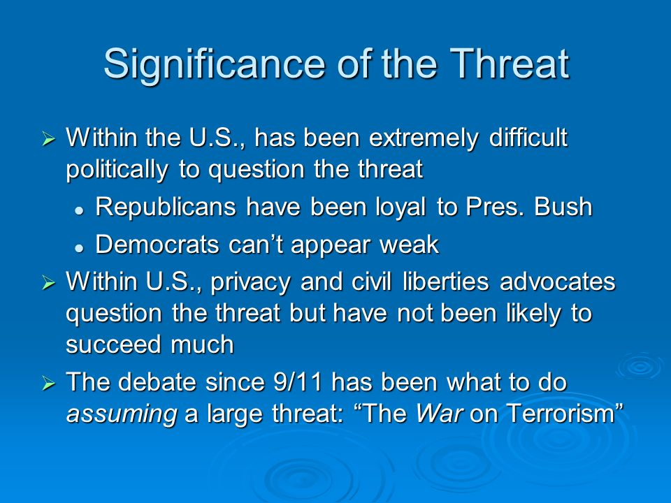 Significance of the Threat Within the U.S., has been extremely difficult politically to question the threat Within the U.S., has been extremely difficult politically to question the threat Republicans have been loyal to Pres.