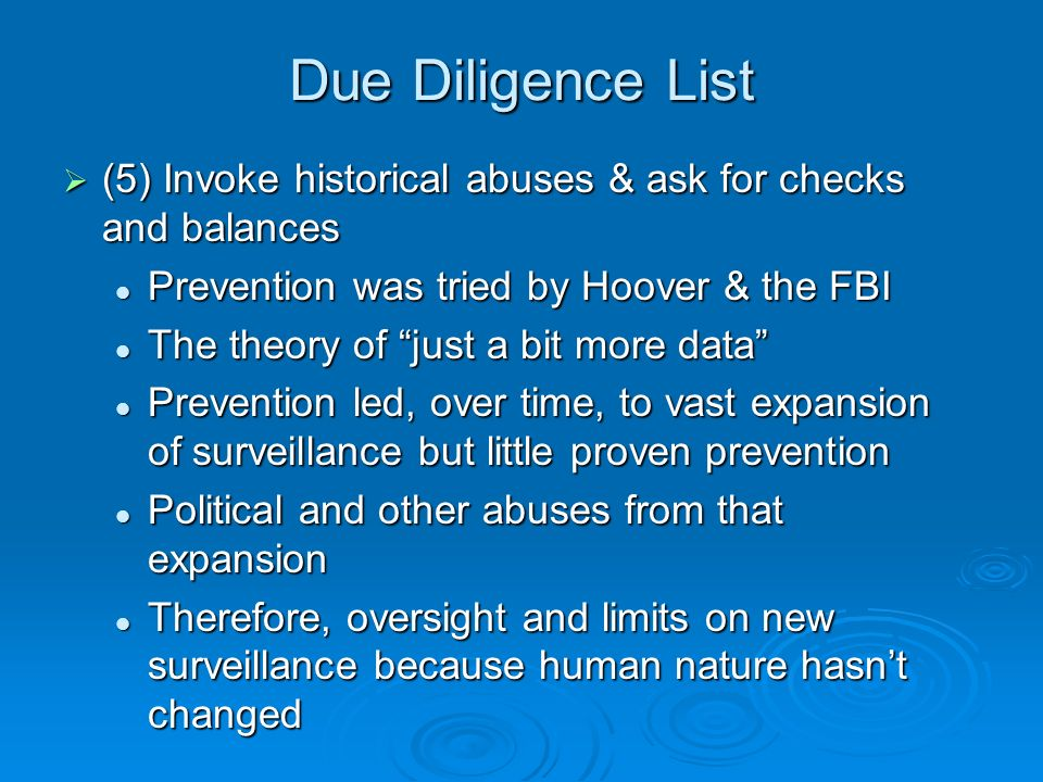 Due Diligence List (5) Invoke historical abuses & ask for checks and balances (5) Invoke historical abuses & ask for checks and balances Prevention was tried by Hoover & the FBI Prevention was tried by Hoover & the FBI The theory of just a bit more data The theory of just a bit more data Prevention led, over time, to vast expansion of surveillance but little proven prevention Prevention led, over time, to vast expansion of surveillance but little proven prevention Political and other abuses from that expansion Political and other abuses from that expansion Therefore, oversight and limits on new surveillance because human nature hasnt changed Therefore, oversight and limits on new surveillance because human nature hasnt changed