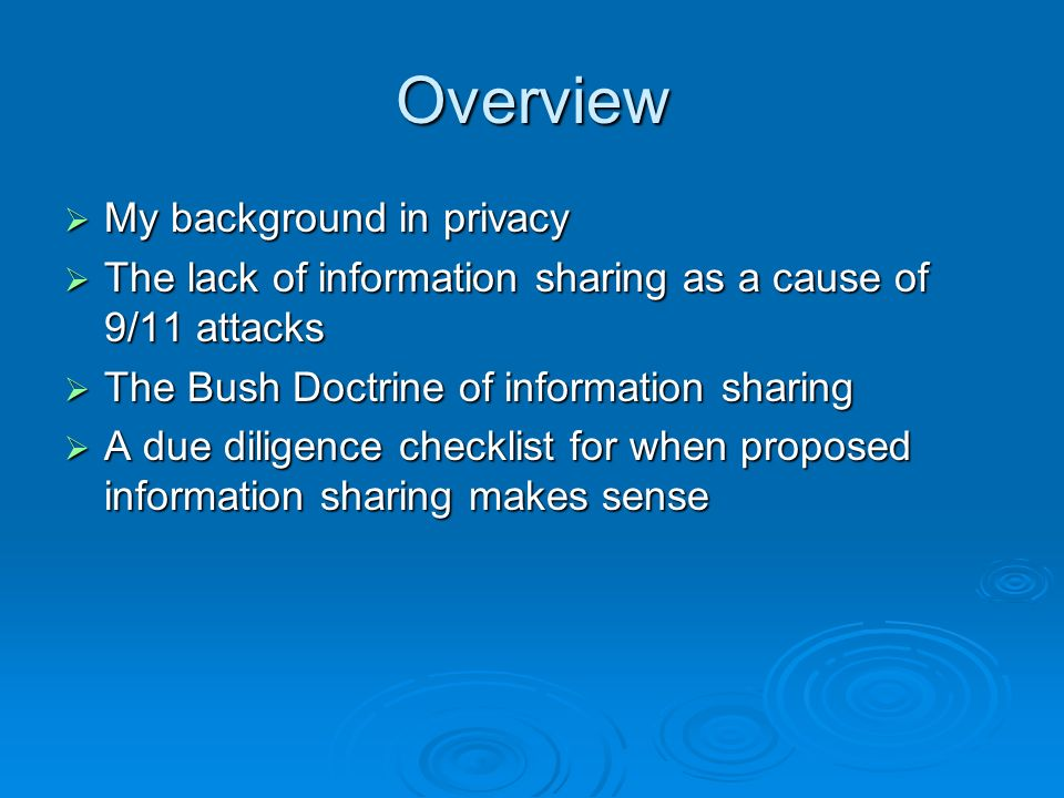 Overview My background in privacy My background in privacy The lack of information sharing as a cause of 9/11 attacks The lack of information sharing as a cause of 9/11 attacks The Bush Doctrine of information sharing The Bush Doctrine of information sharing A due diligence checklist for when proposed information sharing makes sense A due diligence checklist for when proposed information sharing makes sense