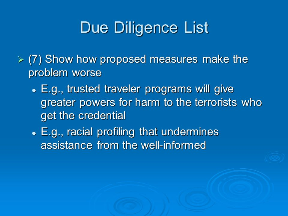 Due Diligence List (7) Show how proposed measures make the problem worse (7) Show how proposed measures make the problem worse E.g., trusted traveler programs will give greater powers for harm to the terrorists who get the credential E.g., trusted traveler programs will give greater powers for harm to the terrorists who get the credential E.g., racial profiling that undermines assistance from the well-informed E.g., racial profiling that undermines assistance from the well-informed