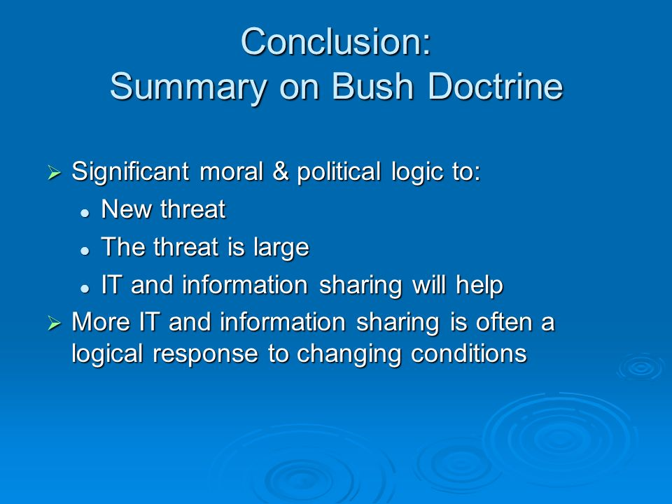 Conclusion: Summary on Bush Doctrine Significant moral & political logic to: Significant moral & political logic to: New threat New threat The threat is large The threat is large IT and information sharing will help IT and information sharing will help More IT and information sharing is often a logical response to changing conditions More IT and information sharing is often a logical response to changing conditions