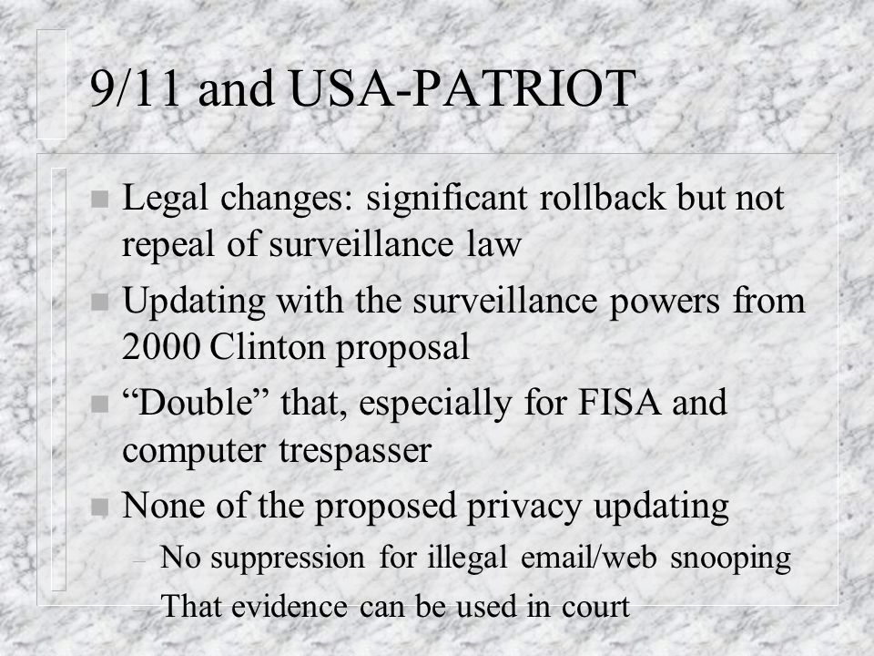 9/11 and USA-PATRIOT n Legal changes: significant rollback but not repeal of surveillance law n Updating with the surveillance powers from 2000 Clinton proposal n Double that, especially for FISA and computer trespasser n None of the proposed privacy updating – No suppression for illegal  /web snooping – That evidence can be used in court