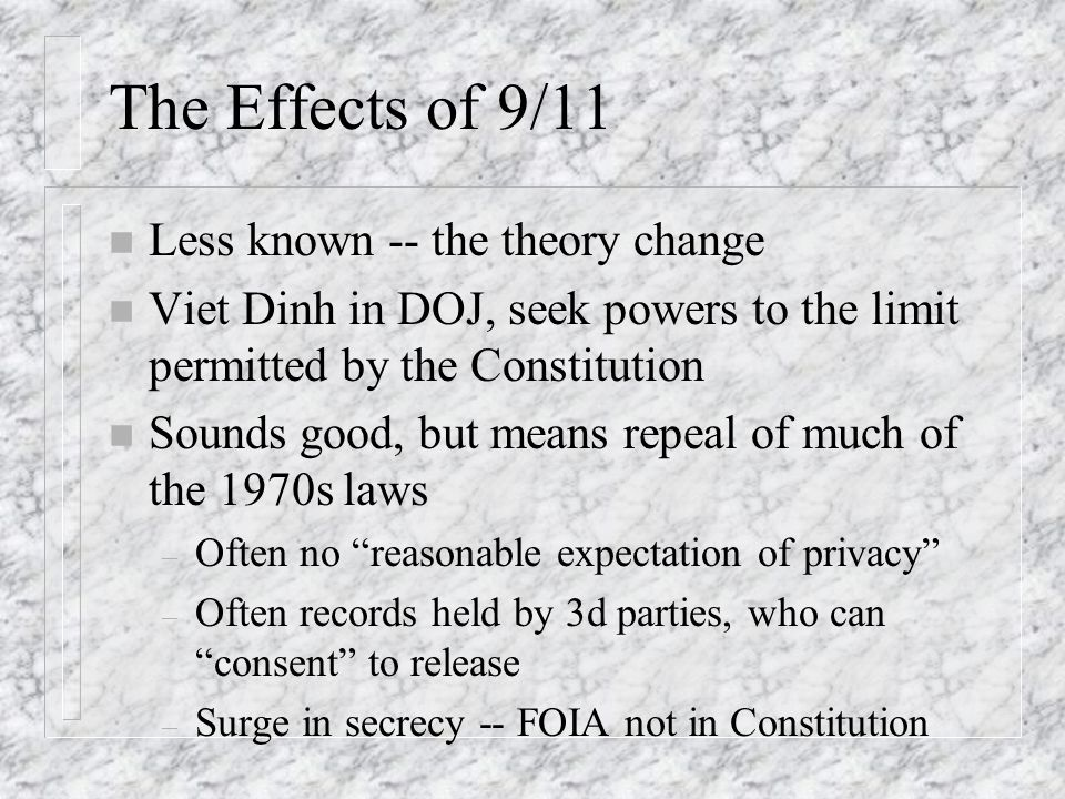 The Effects of 9/11 n Less known -- the theory change n Viet Dinh in DOJ, seek powers to the limit permitted by the Constitution n Sounds good, but means repeal of much of the 1970s laws – Often no reasonable expectation of privacy – Often records held by 3d parties, who can consent to release – Surge in secrecy -- FOIA not in Constitution
