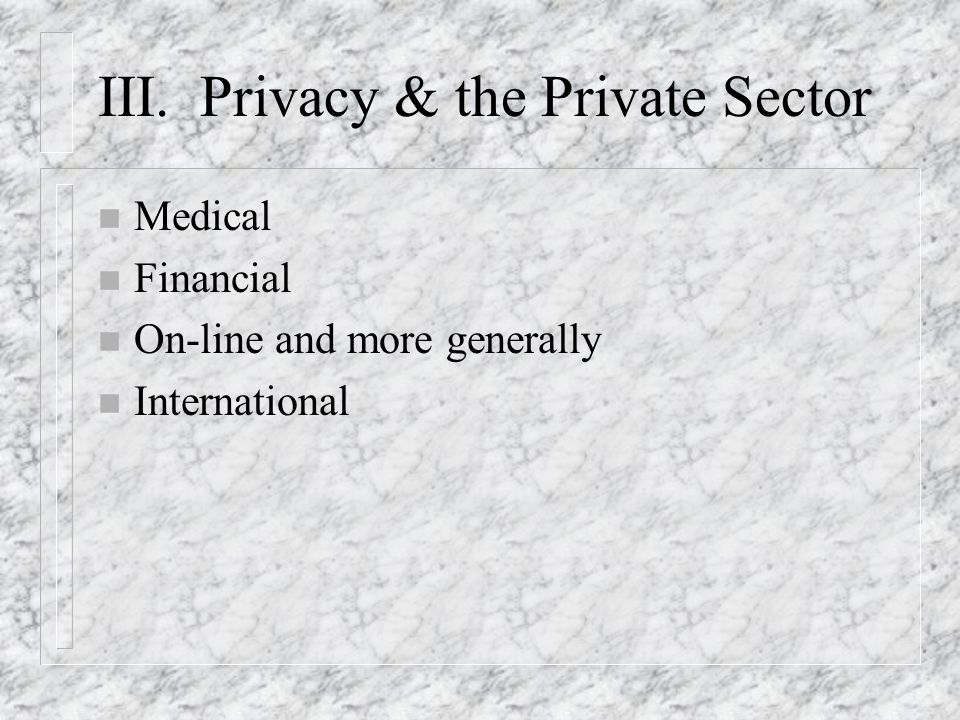 III. Privacy & the Private Sector n Medical n Financial n On-line and more generally n International