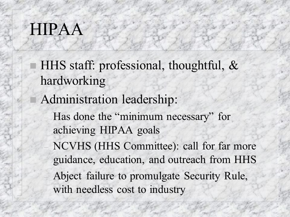HIPAA n HHS staff: professional, thoughtful, & hardworking n Administration leadership: – Has done the minimum necessary for achieving HIPAA goals – NCVHS (HHS Committee): call for far more guidance, education, and outreach from HHS – Abject failure to promulgate Security Rule, with needless cost to industry