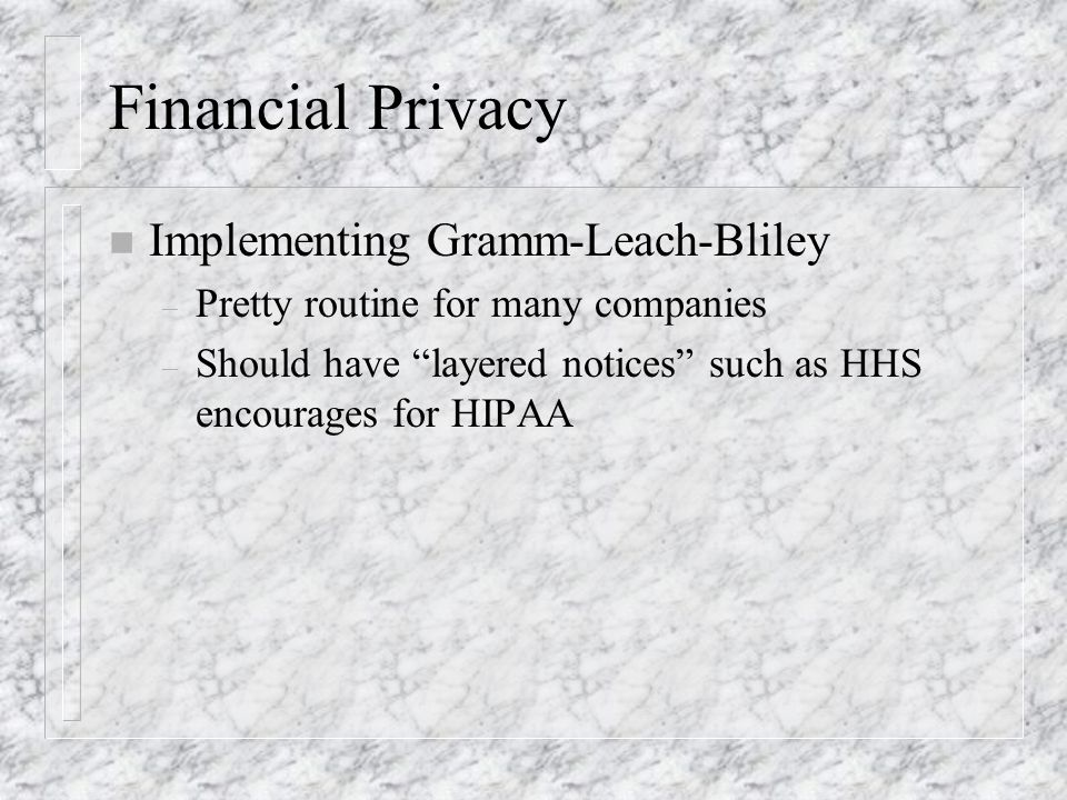 Financial Privacy n Implementing Gramm-Leach-Bliley – Pretty routine for many companies – Should have layered notices such as HHS encourages for HIPAA