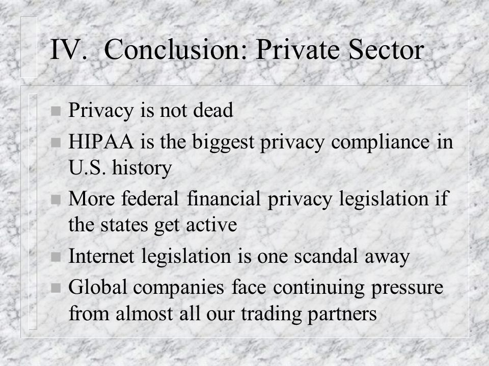 IV. Conclusion: Private Sector n Privacy is not dead n HIPAA is the biggest privacy compliance in U.S. history n More federal financial privacy legisl