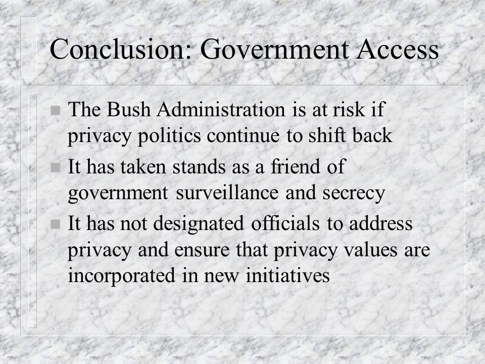 Conclusion: Government Access n The Bush Administration is at risk if privacy politics continue to shift back n It has taken stands as a friend of government surveillance and secrecy n It has not designated officials to address privacy and ensure that privacy values are incorporated in new initiatives