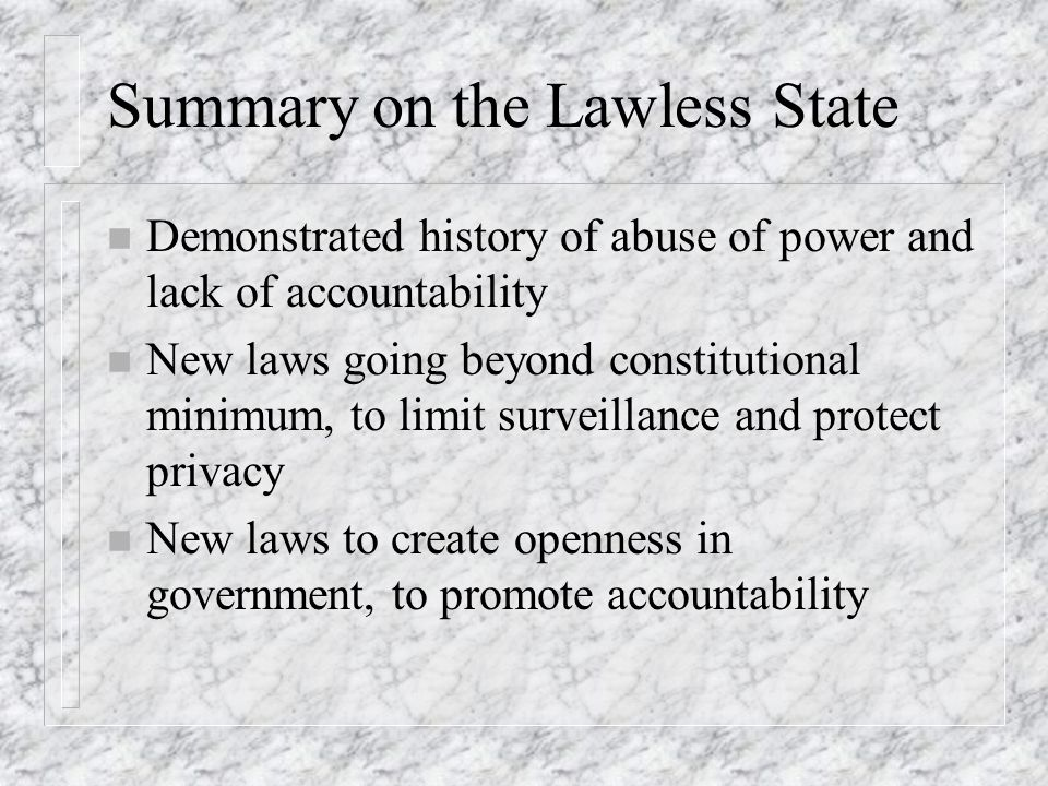 Summary on the Lawless State n Demonstrated history of abuse of power and lack of accountability n New laws going beyond constitutional minimum, to limit surveillance and protect privacy n New laws to create openness in government, to promote accountability