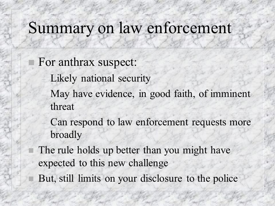Summary on law enforcement n For anthrax suspect: – Likely national security – May have evidence, in good faith, of imminent threat – Can respond to law enforcement requests more broadly n The rule holds up better than you might have expected to this new challenge n But, still limits on your disclosure to the police
