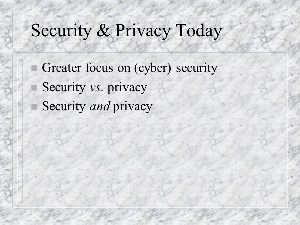 Security & Privacy Today n Greater focus on (cyber) security n Security vs.