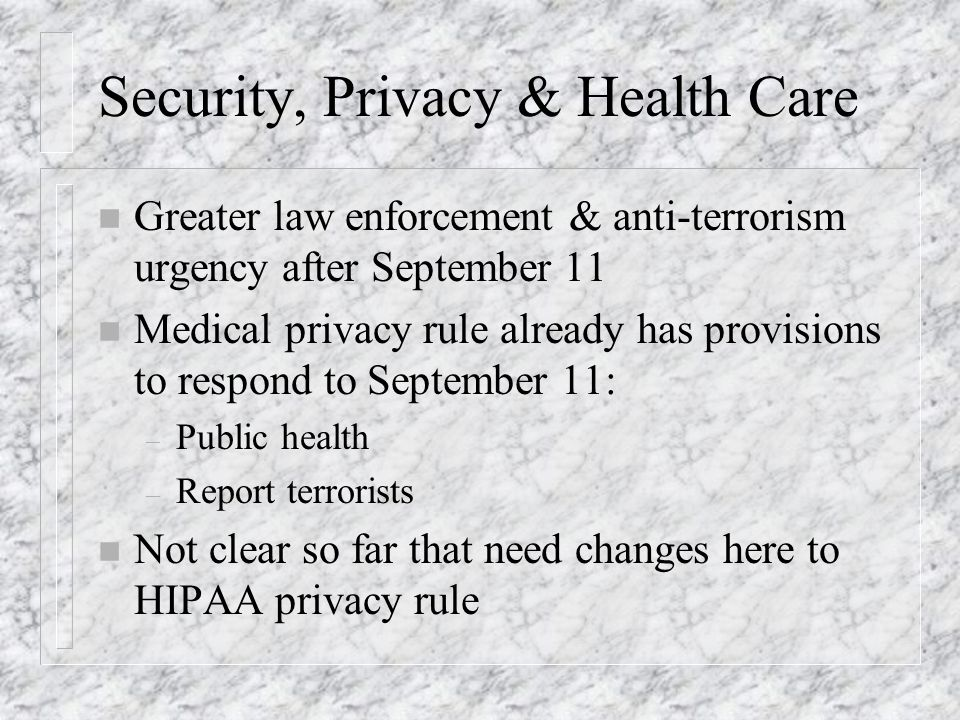 Security, Privacy & Health Care n Greater law enforcement & anti-terrorism urgency after September 11 n Medical privacy rule already has provisions to respond to September 11: – Public health – Report terrorists n Not clear so far that need changes here to HIPAA privacy rule