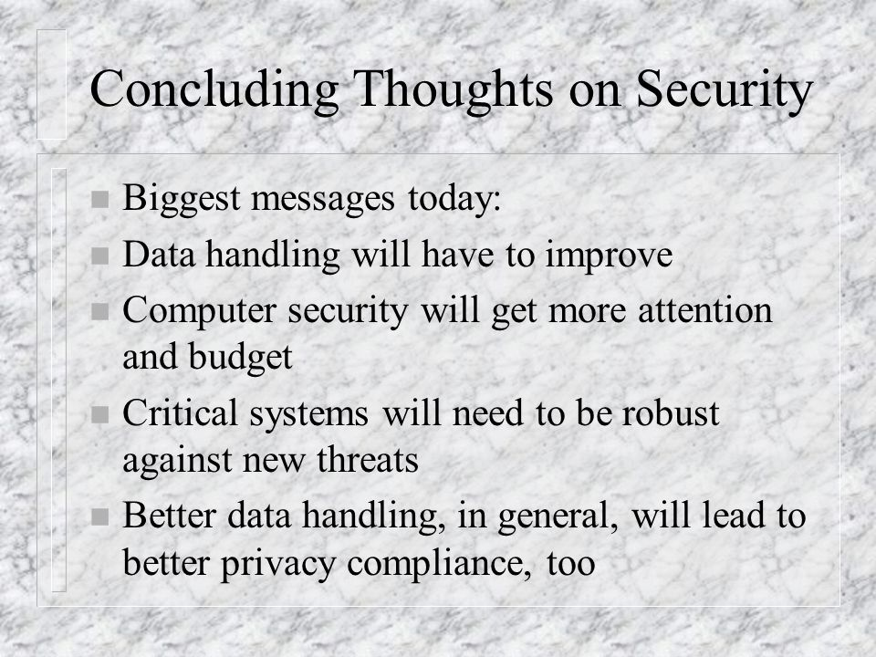 Concluding Thoughts on Security n Biggest messages today: n Data handling will have to improve n Computer security will get more attention and budget n Critical systems will need to be robust against new threats n Better data handling, in general, will lead to better privacy compliance, too