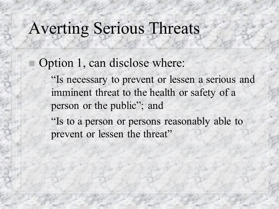 Averting Serious Threats n Option 1, can disclose where: – Is necessary to prevent or lessen a serious and imminent threat to the health or safety of a person or the public; and – Is to a person or persons reasonably able to prevent or lessen the threat