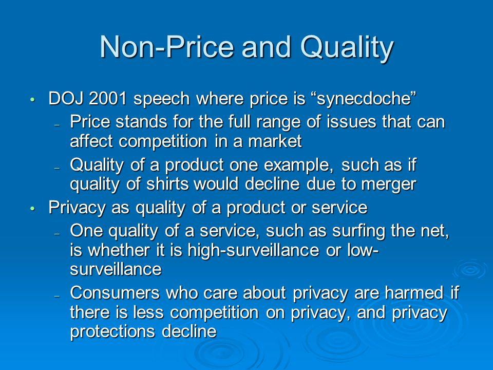 Non-Price and Quality DOJ 2001 speech where price is synecdoche DOJ 2001 speech where price is synecdoche – Price stands for the full range of issues that can affect competition in a market – Quality of a product one example, such as if quality of shirts would decline due to merger Privacy as quality of a product or service Privacy as quality of a product or service – One quality of a service, such as surfing the net, is whether it is high-surveillance or low- surveillance – Consumers who care about privacy are harmed if there is less competition on privacy, and privacy protections decline