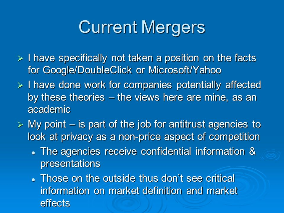 Current Mergers I have specifically not taken a position on the facts for Google/DoubleClick or Microsoft/Yahoo I have specifically not taken a position on the facts for Google/DoubleClick or Microsoft/Yahoo I have done work for companies potentially affected by these theories – the views here are mine, as an academic I have done work for companies potentially affected by these theories – the views here are mine, as an academic My point – is part of the job for antitrust agencies to look at privacy as a non-price aspect of competition My point – is part of the job for antitrust agencies to look at privacy as a non-price aspect of competition The agencies receive confidential information & presentations The agencies receive confidential information & presentations Those on the outside thus dont see critical information on market definition and market effects Those on the outside thus dont see critical information on market definition and market effects