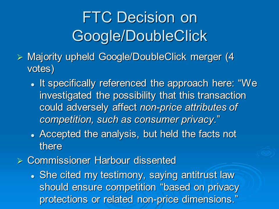 FTC Decision on Google/DoubleClick Majority upheld Google/DoubleClick merger (4 votes) Majority upheld Google/DoubleClick merger (4 votes) It specifically referenced the approach here: We investigated the possibility that this transaction could adversely affect non-price attributes of competition, such as consumer privacy.