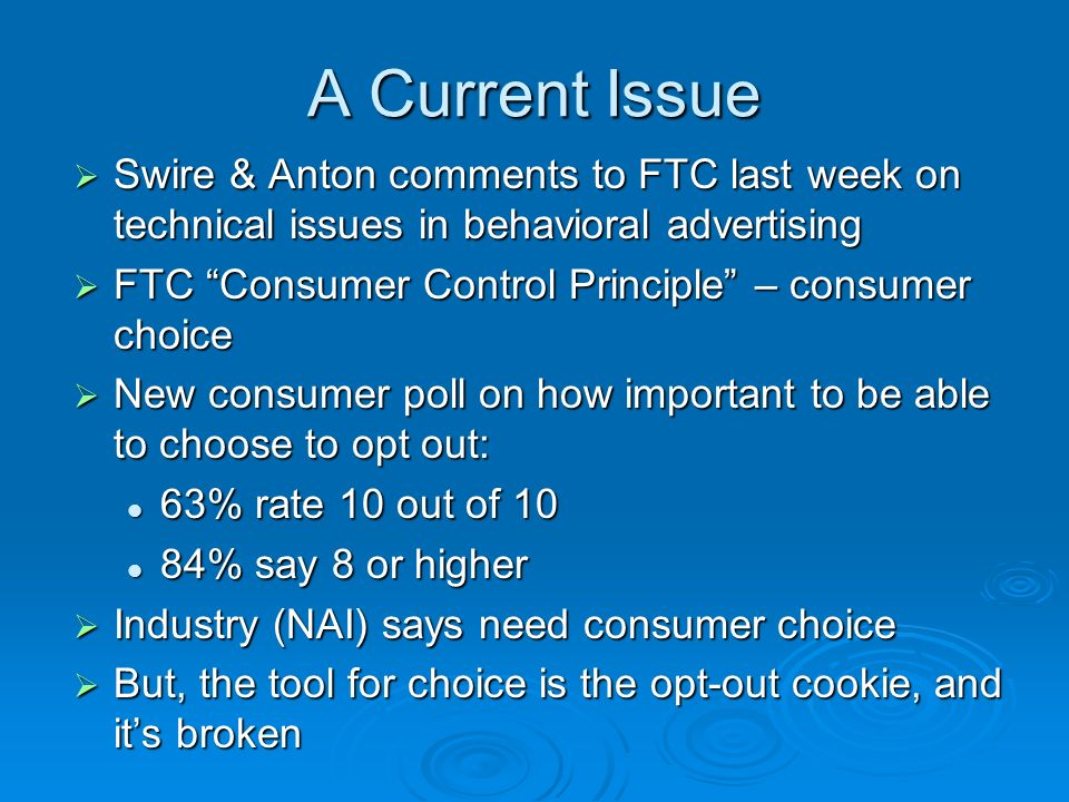 A Current Issue Swire & Anton comments to FTC last week on technical issues in behavioral advertising Swire & Anton comments to FTC last week on technical issues in behavioral advertising FTC Consumer Control Principle – consumer choice FTC Consumer Control Principle – consumer choice New consumer poll on how important to be able to choose to opt out: New consumer poll on how important to be able to choose to opt out: 63% rate 10 out of 10 63% rate 10 out of 10 84% say 8 or higher 84% say 8 or higher Industry (NAI) says need consumer choice Industry (NAI) says need consumer choice But, the tool for choice is the opt-out cookie, and its broken But, the tool for choice is the opt-out cookie, and its broken