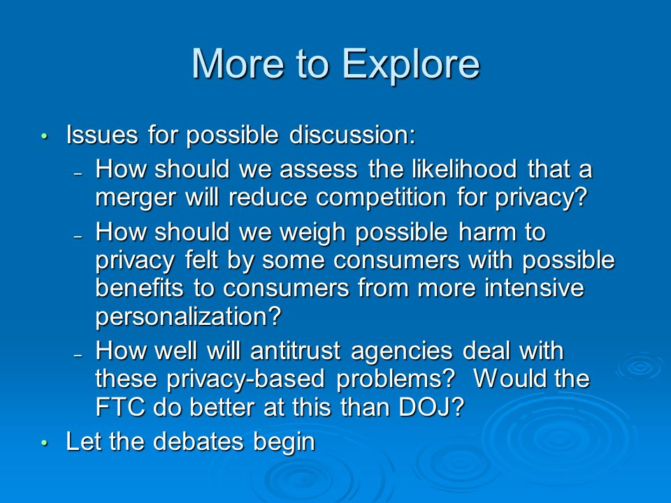 More to Explore Issues for possible discussion: Issues for possible discussion: – How should we assess the likelihood that a merger will reduce competition for privacy.