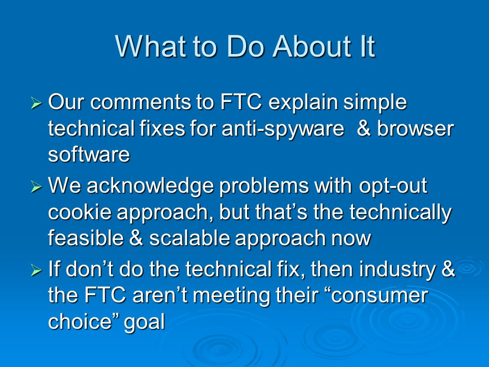 What to Do About It Our comments to FTC explain simple technical fixes for anti-spyware & browser software Our comments to FTC explain simple technical fixes for anti-spyware & browser software We acknowledge problems with opt-out cookie approach, but thats the technically feasible & scalable approach now We acknowledge problems with opt-out cookie approach, but thats the technically feasible & scalable approach now If dont do the technical fix, then industry & the FTC arent meeting their consumer choice goal If dont do the technical fix, then industry & the FTC arent meeting their consumer choice goal