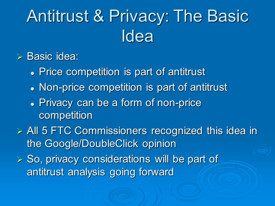 Antitrust & Privacy: The Basic Idea Basic idea: Basic idea: Price competition is part of antitrust Price competition is part of antitrust Non-price competition is part of antitrust Non-price competition is part of antitrust Privacy can be a form of non-price competition Privacy can be a form of non-price competition All 5 FTC Commissioners recognized this idea in the Google/DoubleClick opinion All 5 FTC Commissioners recognized this idea in the Google/DoubleClick opinion So, privacy considerations will be part of antitrust analysis going forward So, privacy considerations will be part of antitrust analysis going forward