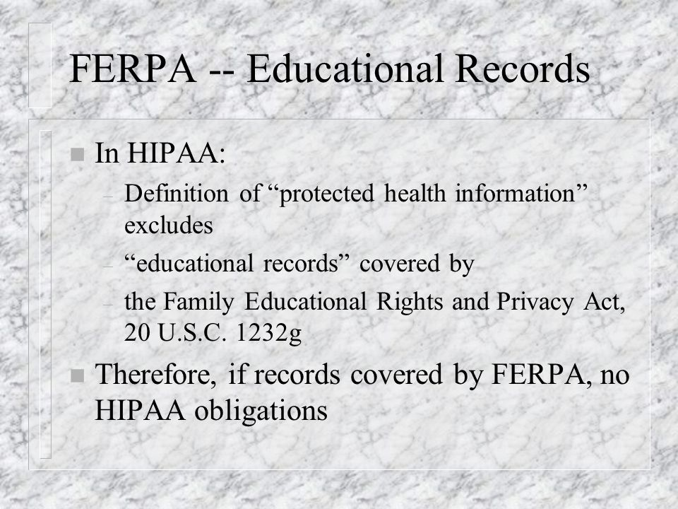 FERPA -- Educational Records n In HIPAA: – Definition of protected health information excludes – educational records covered by – the Family Educational Rights and Privacy Act, 20 U.S.C.