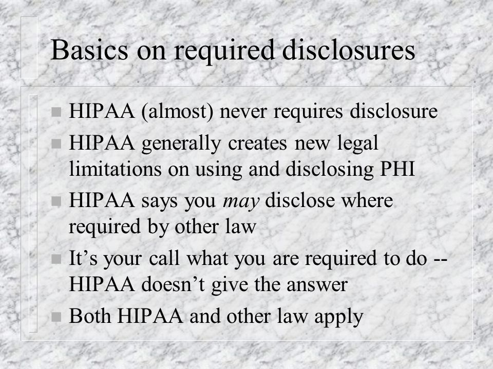 Basics on required disclosures n HIPAA (almost) never requires disclosure n HIPAA generally creates new legal limitations on using and disclosing PHI n HIPAA says you may disclose where required by other law n Its your call what you are required to do -- HIPAA doesnt give the answer n Both HIPAA and other law apply