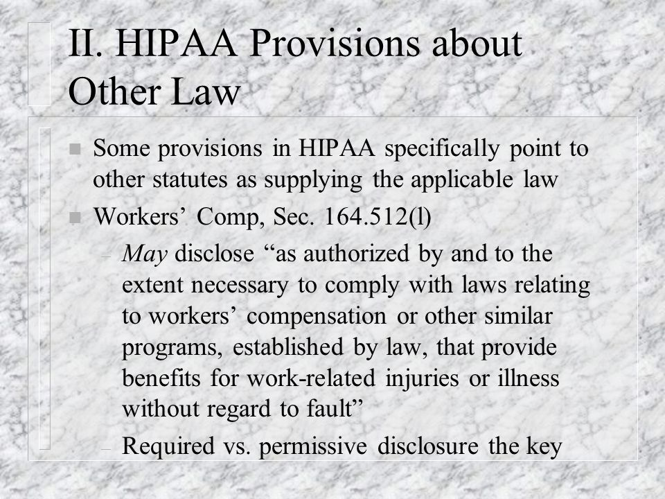 II. HIPAA Provisions about Other Law n Some provisions in HIPAA specifically point to other statutes as supplying the applicable law n Workers Comp, S
