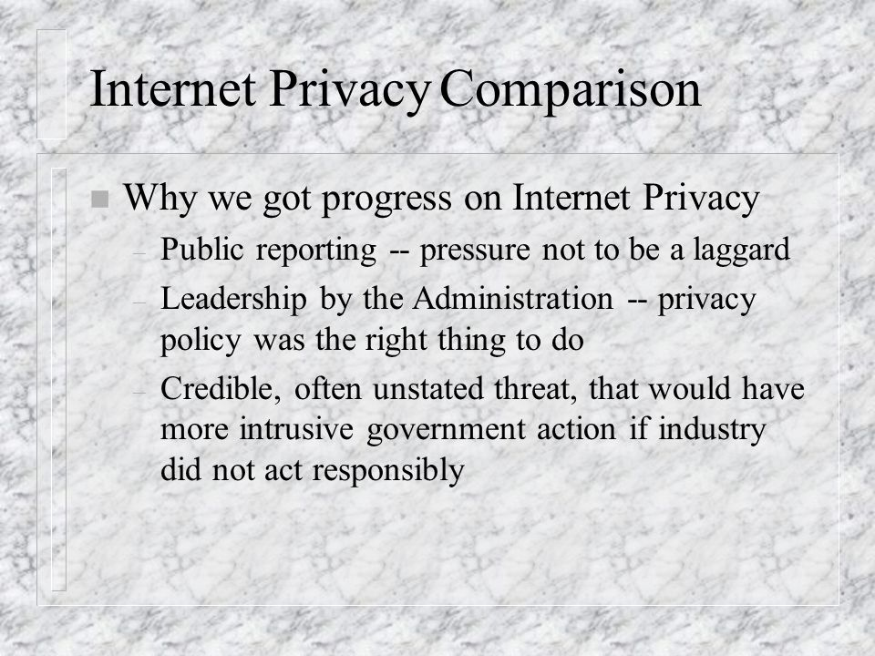 Internet PrivacyComparison n Why we got progress on Internet Privacy – Public reporting -- pressure not to be a laggard – Leadership by the Administra
