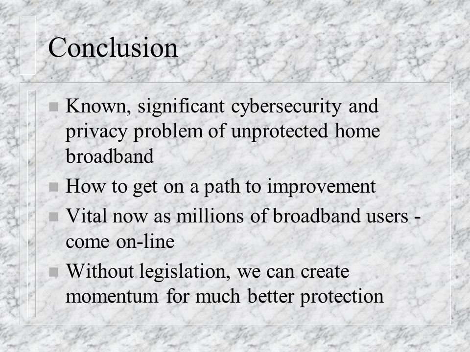 Conclusion n Known, significant cybersecurity and privacy problem of unprotected home broadband n How to get on a path to improvement n Vital now as m